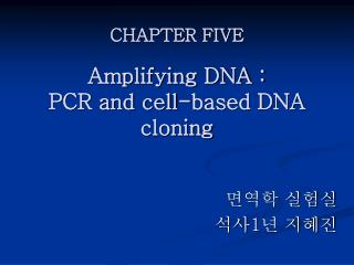 CHAPTER FIVE  Amplifying DNA :  PCR and cell-based DNA cloning