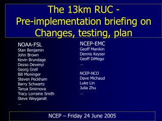 The 13km RUC -  Pre-implementation briefing on Changes, testing, plan