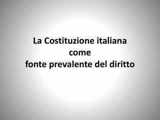 La Costituzione italiana  come  fonte prevalente del diritto