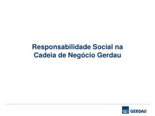 Responsabilidade Social na  Cadeia de Neg cio Gerdau