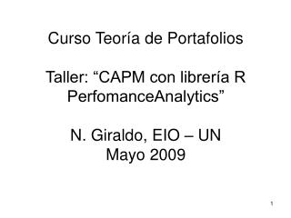 Curso Teor a de Portafolios   Taller:  CAPM con librer a R PerfomanceAnalytics   N. Giraldo, EIO   UN Mayo 2009