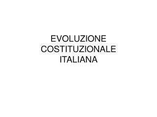 EVOLUZIONE COSTITUZIONALE  ITALIANA