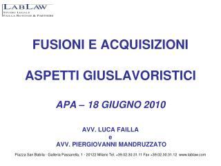 FUSIONI E ACQUISIZIONI   ASPETTI GIUSLAVORISTICI  APA   18 GIUGNO 2010  AVV. LUCA FAILLA  e  AVV. PIERGIOVANNI MANDRUZZA
