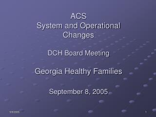 ACS  System and Operational Changes    DCH Board Meeting  Georgia Healthy Families  September 8, 2005