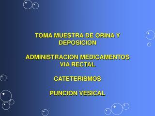 TOMA MUESTRA DE ORINA Y DEPOSICION  ADMINISTRACION MEDICAMENTOS VIA RECTAL  CATETERISMOS  PUNCION VESICAL