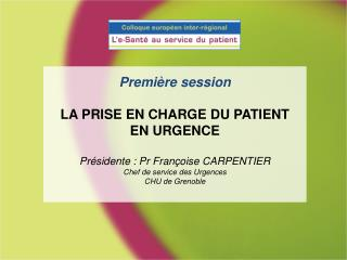 Premi re session  LA PRISE EN CHARGE DU PATIENT EN URGENCE  Pr sidente : Pr Fran oise CARPENTIER Chef de service des Urg