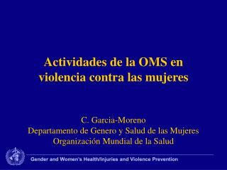 Actividades de la OMS en violencia contra las mujeres   C. Garcia-Moreno Departamento de Genero y Salud de las Mujeres O