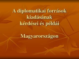 A diplomatikai forr sok kiad s nak  k rd sei  s p ld i  Magyarorsz gon
