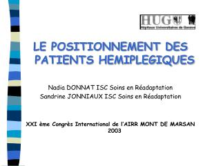 LE POSITIONNEMENT DES PATIENTS HEMIPLEGIQUES  Nadia DONNAT ISC Soins en R adaptation Sandrine JONNIAUX ISC Soins en R ad