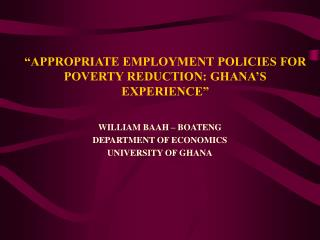 APPROPRIATE EMPLOYMENT POLICIES FOR POVERTY REDUCTION: GHANA S EXPERIENCE