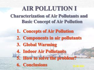 Concepts of Air Pollution Components in air pollutants  Global Warming Indoor Air Pollutants How to solve the problem Co