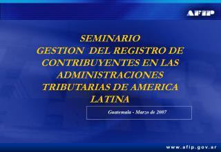 SEMINARIO                      GESTION  DEL REGISTRO DE CONTRIBUYENTES EN LAS ADMINISTRACIONES TRIBUTARIAS DE AMERICA LA