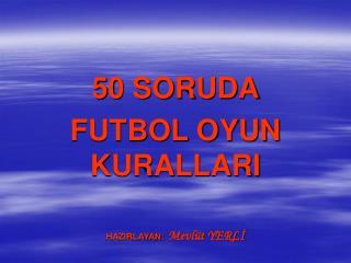 50 SORUDA FUTBOL OYUN KURALLARI  HAZIRLAYAN: Mevl t YERLI