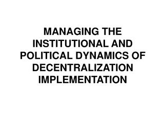 MANAGING THE INSTITUTIONAL AND POLITICAL DYNAMICS OF DECENTRALIZATION IMPLEMENTATION