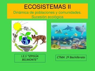 ECOSISTEMAS II Din mica de poblaciones y comunidades. Sucesi n ecol gica