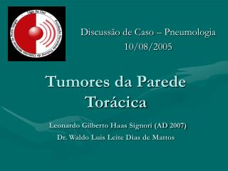 Tumores da Parede Tor cica  Leonardo Gilberto Haas Signori AD 2007 Dr. Waldo Luis Leite Dias de Mattos