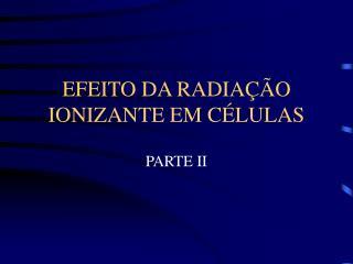 EFEITO DA RADIA  O IONIZANTE EM C LULAS