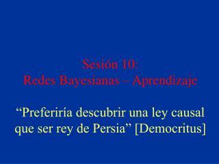 Sesi n 10:  Redes Bayesianas   Aprendizaje   Preferir a descubrir una ley causal que ser rey de Persia  [Democritus]