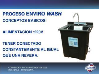 PROCESO ENVIRO WASH        CONCEPTOS BASICOS ALIMENTACION :220V TENER CONECTADO CONSTANTEMENTE AL IGUAL QUE UNA NEVERA.