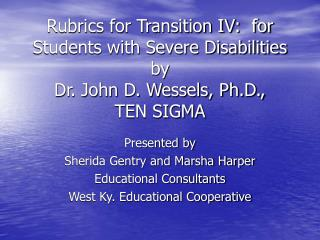 Rubrics for Transition IV:  for  Students with Severe Disabilities by Dr. John D. Wessels, Ph.D.,  TEN SIGMA