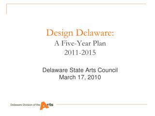 Design Delaware:  A Five-Year Plan 2011-2015  Delaware State Arts Council March 17, 2010