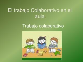 El trabajo Colaborativo en el aula