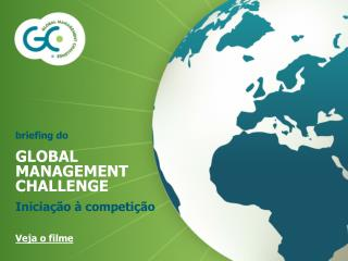 Briefing do GLOBAL MANAGEMENT CHALLENGE Inicia  o   competi  o  Veja o filme