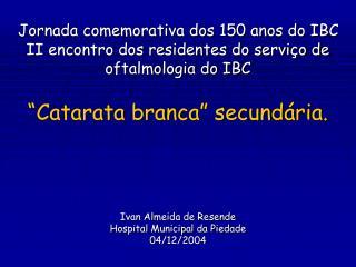 Jornada comemorativa dos 150 anos do IBC II encontro dos residentes do servi o de oftalmologia do IBC   Catarata branca