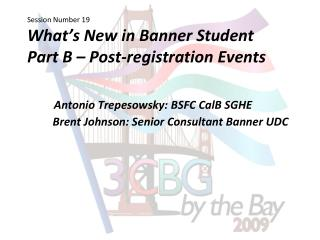 Session Number 19 What s New in Banner Student Part B   Post-registration Events        Antonio Trepesowsky: BSFC CalB S