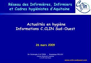 Actualit s en hygi ne Informations C.CLIN Sud-Ouest    26 mars 2009   Dr Christophe GAUTIER   -    Dominique PILLES Ante