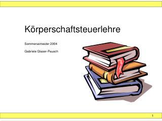 K rperschaftsteuerlehre   Sommersemester 2004  Gabriele Glaser-Pausch