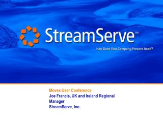 Movex User Conference  Joe Francis, UK and Ireland Regional Manager  StreamServe, Inc.