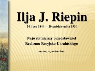 Ilja J. Riepin 24 lipca 1844 -   29 pazdziernika 1930