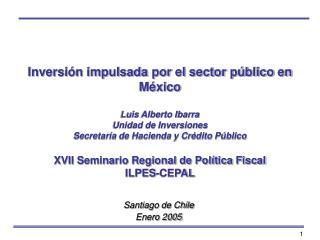 Inversi n impulsada por el sector p blico en M xico  Luis Alberto Ibarra Unidad de Inversiones Secretar a de Hacienda y