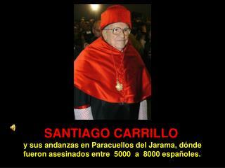 SANTIAGO CARRILLO  y sus andanzas en Paracuellos del Jarama, d nde          fueron asesinados entre  5000  a  8000 espa
