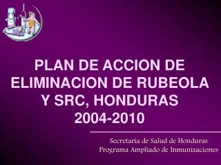 PLAN DE ACCION DE ELIMINACION DE RUBEOLA Y SRC, HONDURAS 2004-2010