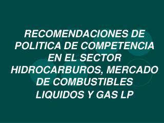 RECOMENDACIONES DE POLITICA DE COMPETENCIA EN EL SECTOR HIDROCARBUROS, MERCADO DE COMBUSTIBLES LIQUIDOS Y GAS LP