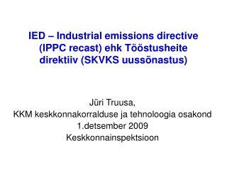 IED   Industrial emissions directive IPPC recast ehk T  stusheite direktiiv SKVKS uuss nastus