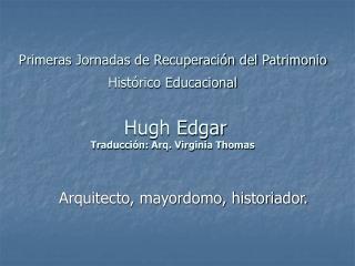 Primeras Jornadas de Recuperaci n del Patrimonio Hist rico Educacional    Hugh Edgar  Traducci n: Arq. Virginia Thomas