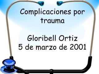 Complicaciones por trauma  Gloribell Ortiz 5 de marzo de 2001