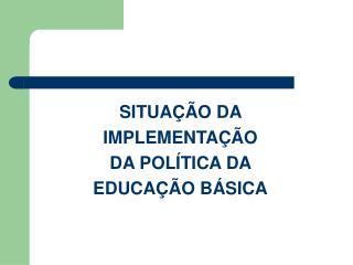 SITUA  O DA  IMPLEMENTA  O  DA POL TICA DA  EDUCA  O B SICA