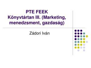 PTE FEEK                          K nyvt rtan III. Marketing, menedzsment, gazdas g