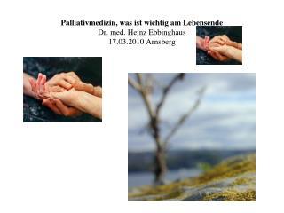 Palliativmedizin, was ist wichtig am Lebensende Dr. med. Heinz Ebbinghaus 17.03.2010 Arnsberg