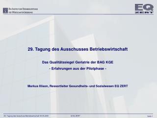 29. Tagung des Ausschusses Betriebswirtschaft  Das Qualit tssiegel Geriatrie der BAG KGE - Erfahrungen aus der Pilotphas