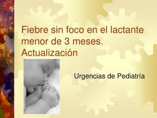 Fiebre sin foco en el lactante menor de 3 meses. Actualizaci n
