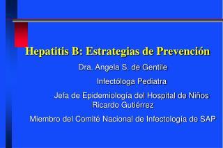 Hepatitis B: Estrategias de Prevenci n Dra. Angela S. de Gentile         Infect loga Pediatra         Jefa de Epidemiolo