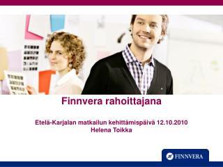 Finnvera rahoittajana  Etel -Karjalan matkailun kehitt misp iv  12.10.2010 Helena Toikka