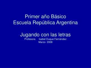 Primer a o B sico Escuela Rep blica Argentina  Jugando con las letras Profesora     Isabel Duque Fern ndez Marzo  2008