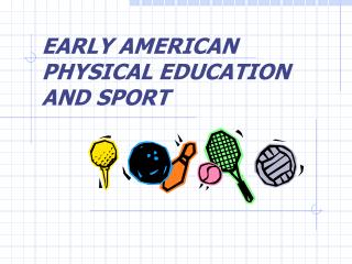 EARLY AMERICAN PHYSICAL EDUCATION AND SPORT
