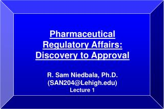 Pharmaceutical Regulatory Affairs: Discovery to Approval   R. Sam Niedbala, Ph.D. SAN204Lehigh Lecture 1